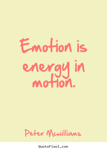 Peter Mcwilliams pictures sayings - Emotion is energy in motion. - Inspirational quotes