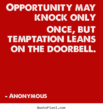 Opportunity may knock only once, but temptation leans on the doorbell. Anonymous greatest inspirational quote