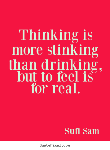 Create graphic poster quotes about inspirational - Thinking is more stinking than drinking, but to feel is for..