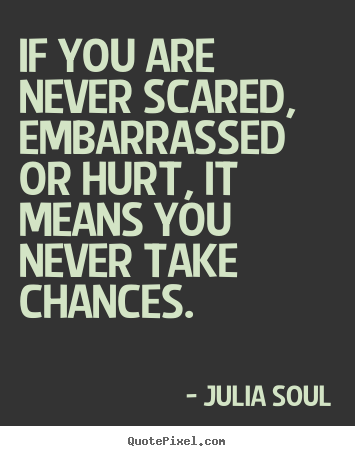 If you are never scared, embarrassed or hurt, it means.. Julia Soul  inspirational sayings