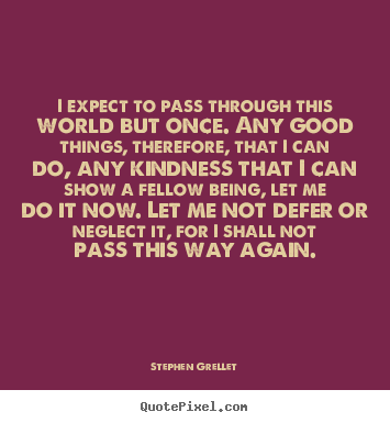 Inspirational quotes - I expect to pass through this world but once. any good things,..