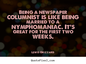 Lewis Grizzard picture quotes - Being a newspaper columnist is like being married to a.. - Inspirational quotes