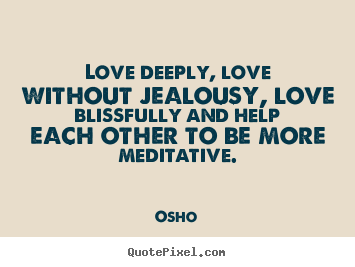 Quote about inspirational - Love deeply, love without jealousy, love blissfully..