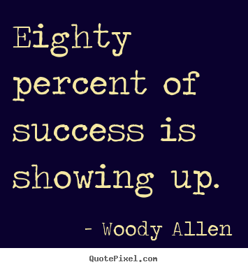 Eighty percent of success is showing up. Woody Allen greatest inspirational quotes