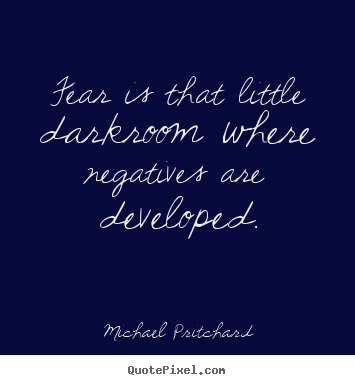 Michael Pritchard picture quotes - Fear is that little darkroom where negatives are developed. - Inspirational quotes