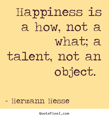 Create picture quotes about inspirational - Happiness is a how, not a what; a talent, not an..