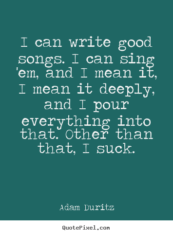 Quotes about inspirational - I can write good songs. i can sing 'em, and i mean it, i mean..