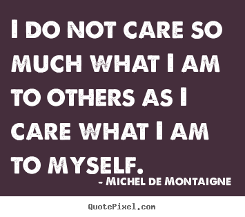 Michel De Montaigne photo quotes - I do not care so much what i am to others as i care.. - Inspirational quotes