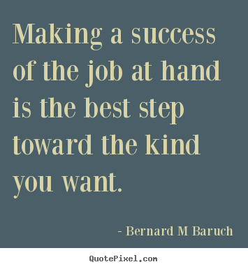 Bernard M Baruch picture quotes - Making a success of the job at hand is the best step toward.. - Inspirational quotes