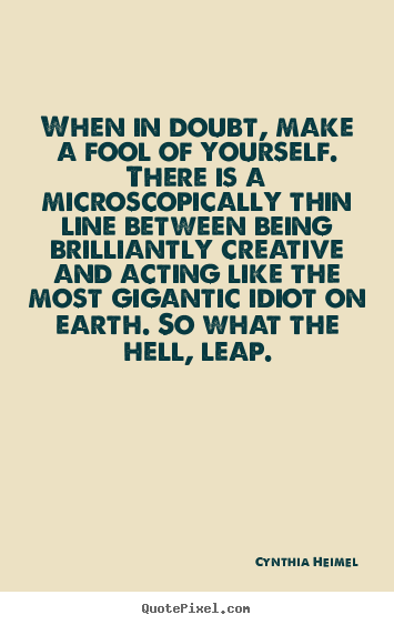 When in doubt, make a fool of yourself... Cynthia Heimel  inspirational sayings