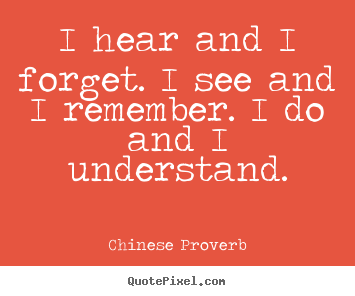 Quotes about inspirational - I hear and i forget. i see and i remember. i do and i..