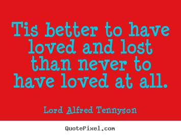 Quotes about inspirational - Tis better to have loved and lost than never to have loved..