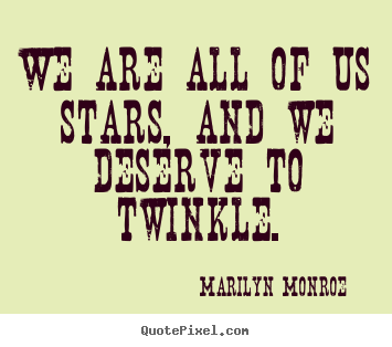 We are all of us stars, and we deserve to twinkle. Marilyn Monroe best inspirational quotes