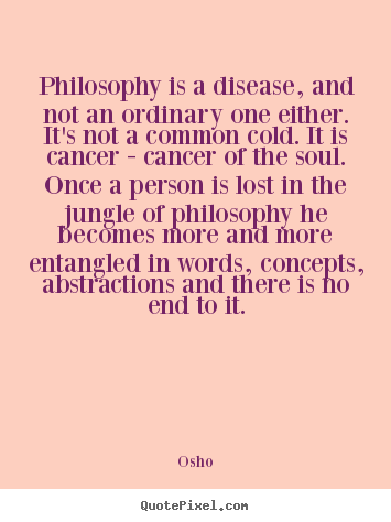 Philosophy is a disease, and not an ordinary one either. it's not a.. Osho great inspirational quotes