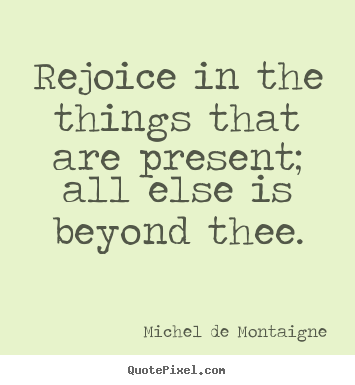 Inspirational quotes - Rejoice in the things that are present; all else is..