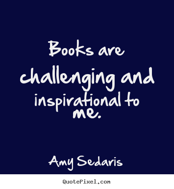 Amy Sedaris picture sayings - Books are challenging and inspirational to me. - Inspirational quote