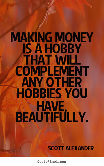 Scott Alexander photo quotes - Making money is a hobby that will complement any other hobbies you.. - Inspirational quote