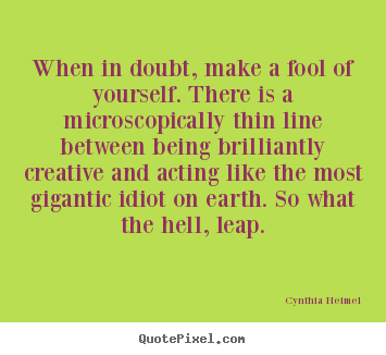 Inspirational quote - When in doubt, make a fool of yourself. there..