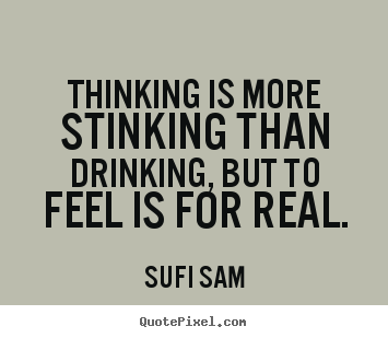 Inspirational quote - Thinking is more stinking than drinking, but to feel..
