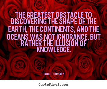 Daniel Borsten picture quotes - The greatest obstacle to discovering the shape of the earth, the.. - Inspirational quotes