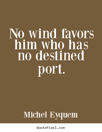 No wind favors him who has no destined port. Michel Eyquem good inspirational quotes