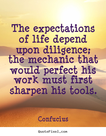 Inspirational sayings - The expectations of life depend upon diligence; the mechanic that would..