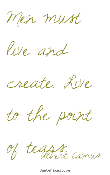 Men must live and create. live to the point of tears. Albert Camus popular inspirational quotes