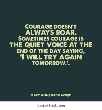 Quotes about inspirational - Courage doesn't always roar. sometimes courage is the..