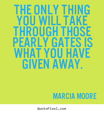 Quotes about inspirational - The only thing you will take through those pearly gates is what..