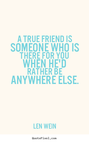 Design your own picture quote about inspirational - A true friend is someone who is there for you when he'd rather..