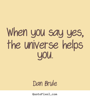 When you say yes, the universe helps you. Dan Brule greatest inspirational quote