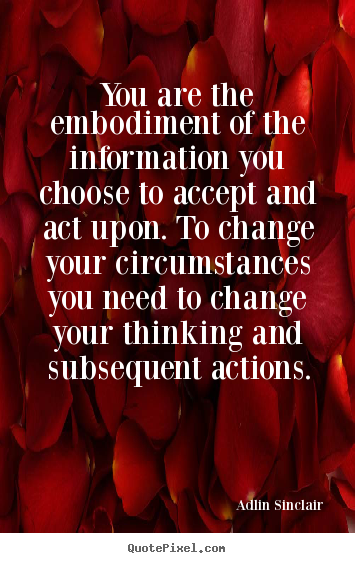 You are the embodiment of the information you choose to accept and act.. Adlin Sinclair famous inspirational sayings