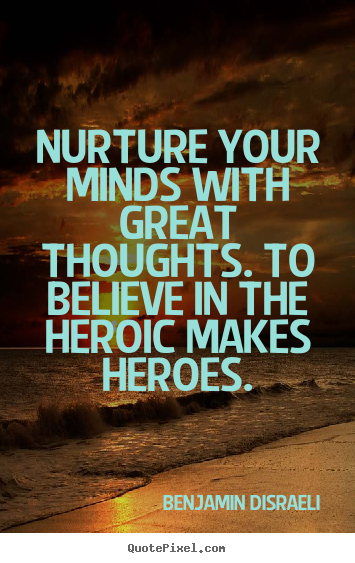 Nurture your minds with great thoughts. to believe.. Benjamin Disraeli popular inspirational quotes
