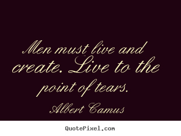 Create custom picture sayings about inspirational - Men must live and create. live to the point of tears.