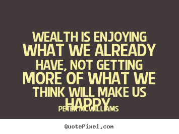 Inspirational quotes - Wealth is enjoying what we already have, not getting more..