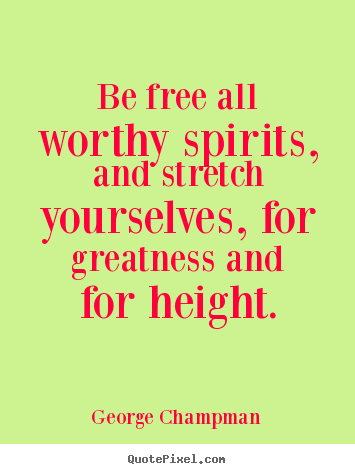 Inspirational quotes - Be free all worthy spirits, and stretch yourselves, for..