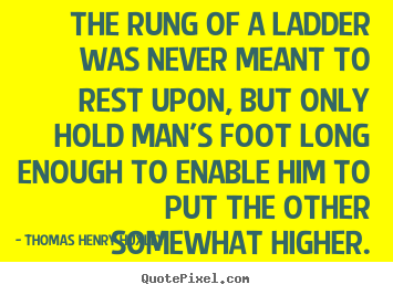 Quote about inspirational - The rung of a ladder was never meant to rest upon, but only hold man's..