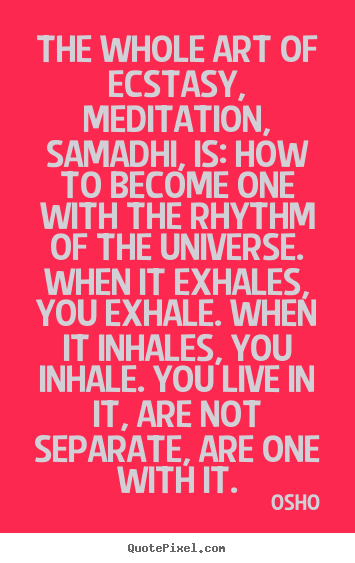 Inspirational quote - The whole art of ecstasy, meditation, samadhi, is:..