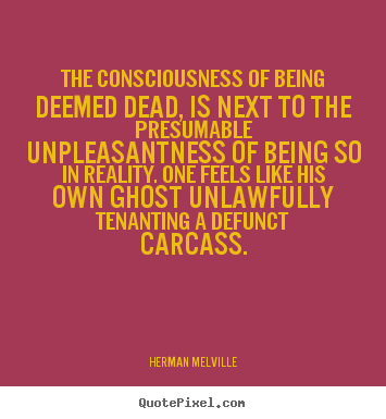 Herman Melville image quotes - The consciousness of being deemed dead, is next to the presumable.. - Inspirational sayings