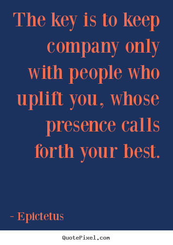 Epictetus picture quotes - The key is to keep company only with people who uplift you,.. - Inspirational quotes
