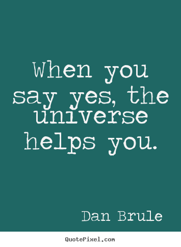 Inspirational quotes - When you say yes, the universe helps you.