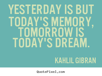 Quote about inspirational - Yesterday is but today's memory, tomorrow is today's dream.