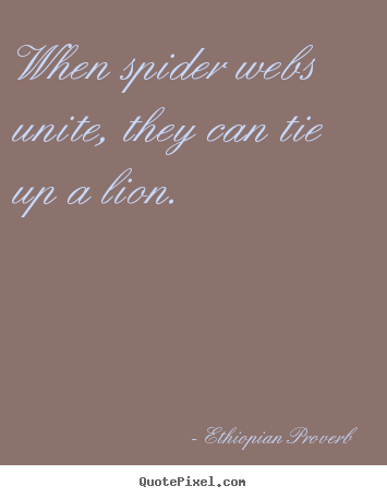 When spider webs unite, they can tie up a lion. Ethiopian Proverb top inspirational quotes
