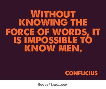 Without knowing the force of words, it is.. Confucius greatest inspirational quote