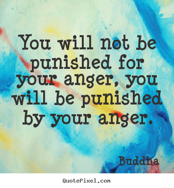 Inspirational quotes - You will not be punished for your anger, you will be punished by your..