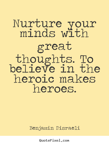 Nurture your minds with great thoughts. to believe in the heroic makes.. Benjamin Disraeli  inspirational quotes