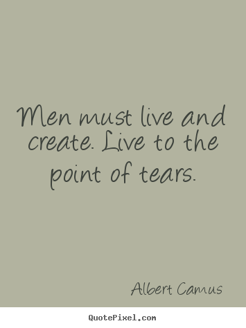 Albert Camus image quote - Men must live and create. live to the point of tears. - Inspirational quote
