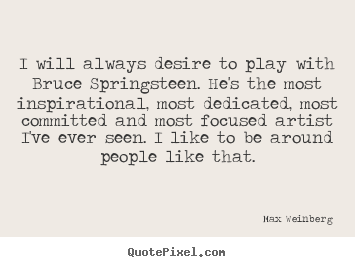 Inspirational quote - I will always desire to play with bruce springsteen. he's..