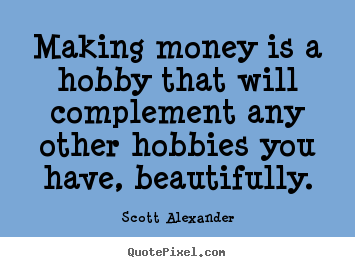 Making money is a hobby that will complement any other hobbies you.. Scott Alexander famous inspirational quote