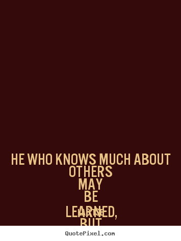 Quotes about inspirational - He who knows much about others may be learned,..